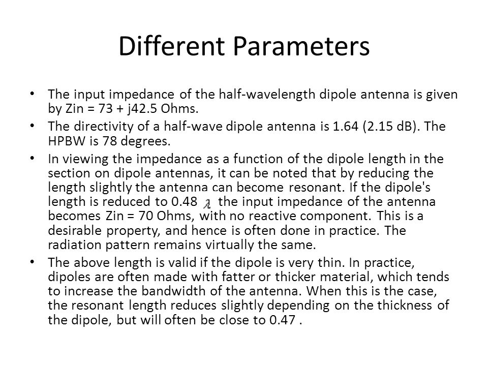 Different Parameters The input impedance of the half-wavelength dipole antenna is given by Zin = 73 + j42.5 Ohms.
