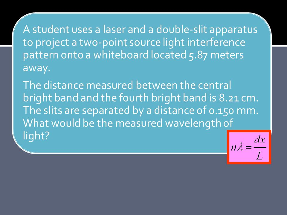 A student uses a laser and a double-slit apparatus to project a two-point source light interference pattern onto a whiteboard located 5.87 meters away.