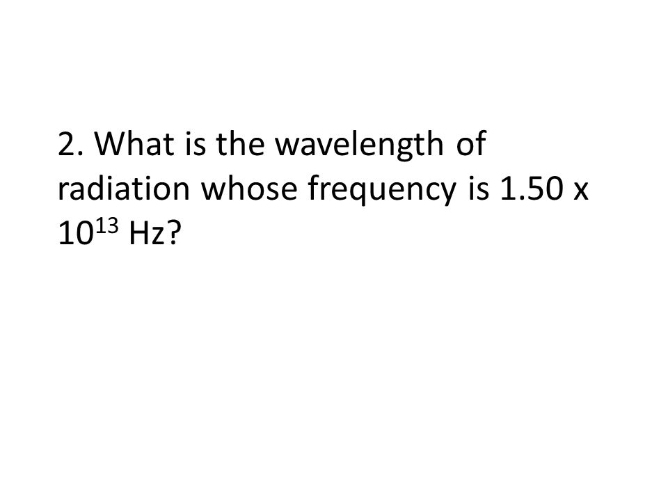 2. What is the wavelength of radiation whose frequency is 1