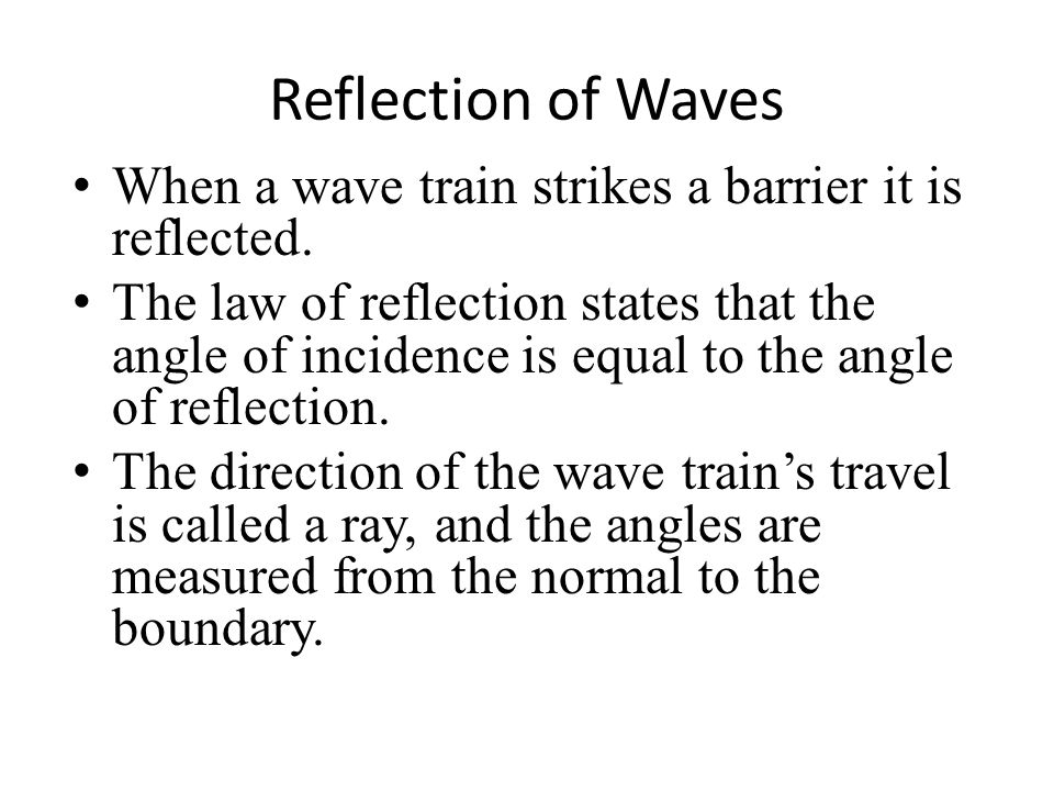 Reflection of Waves When a wave train strikes a barrier it is reflected.