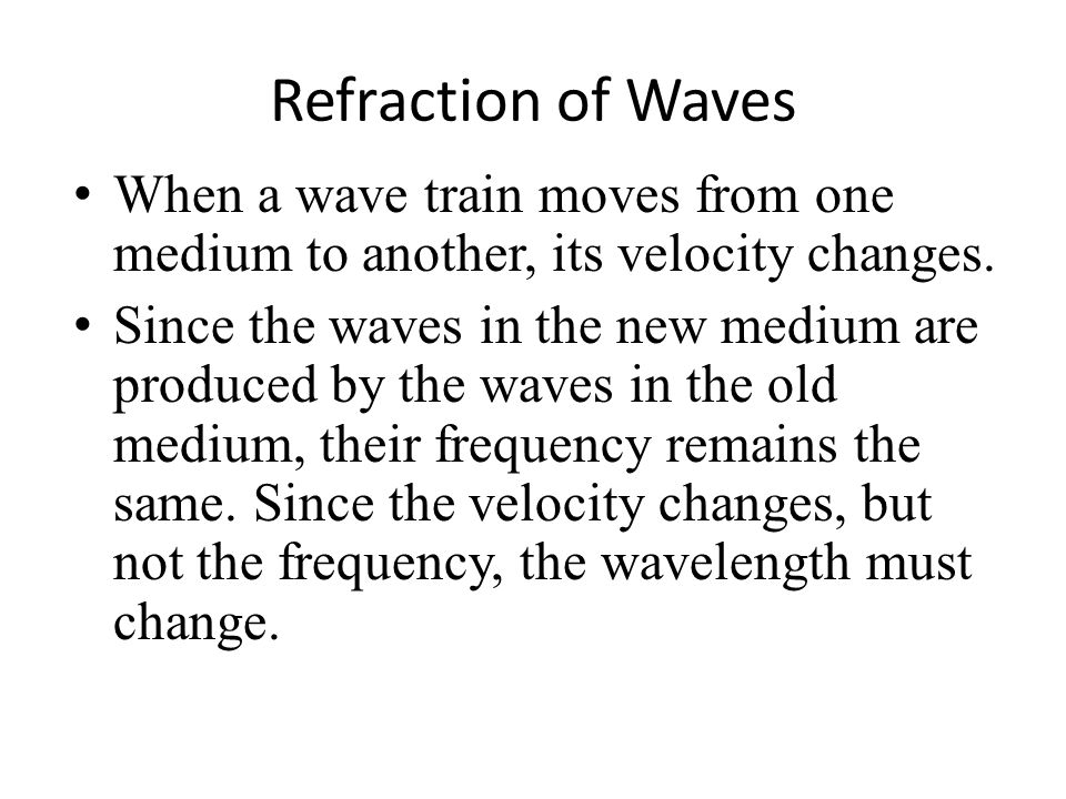 Refraction of Waves When a wave train moves from one medium to another, its velocity changes.