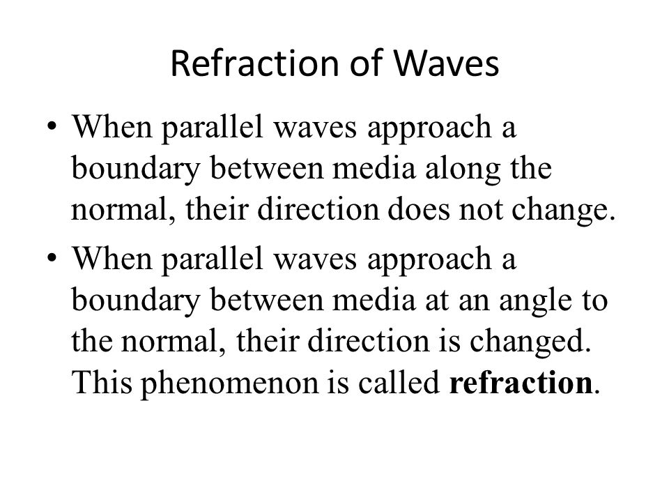 Refraction of Waves When parallel waves approach a boundary between media along the normal, their direction does not change.