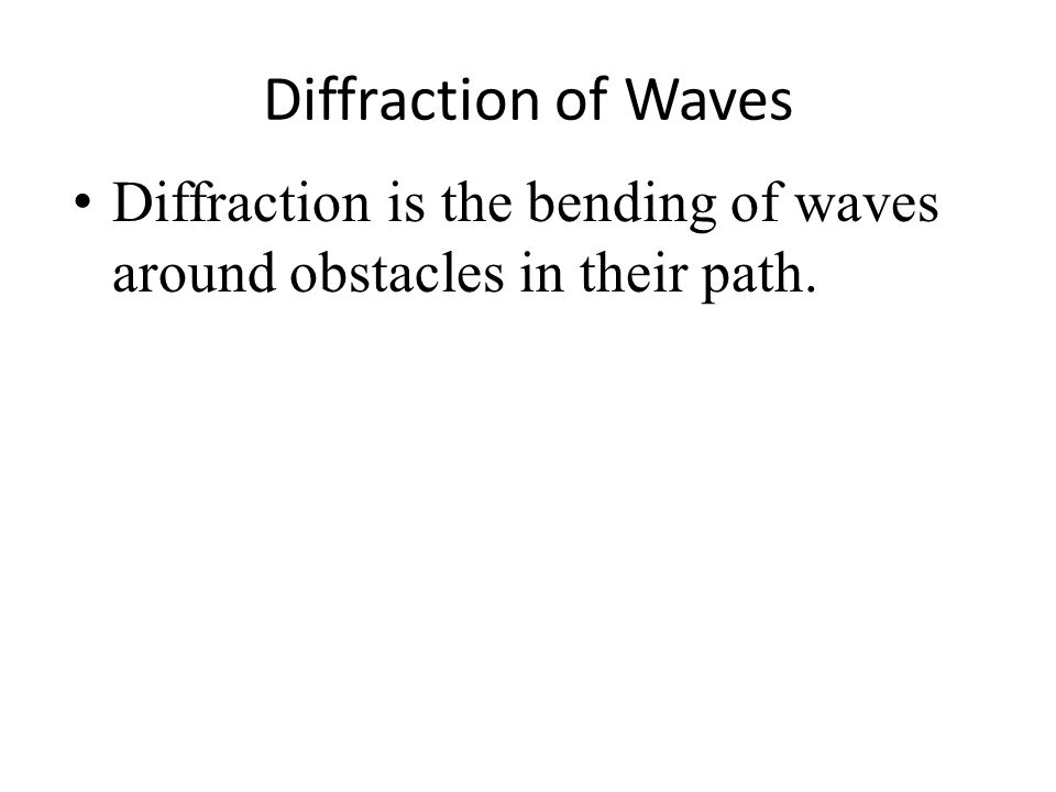 Diffraction of Waves Diffraction is the bending of waves around obstacles in their path.