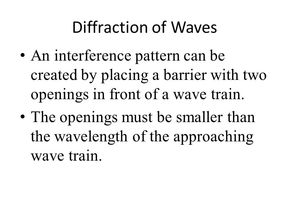 Diffraction of Waves An interference pattern can be created by placing a barrier with two openings in front of a wave train.