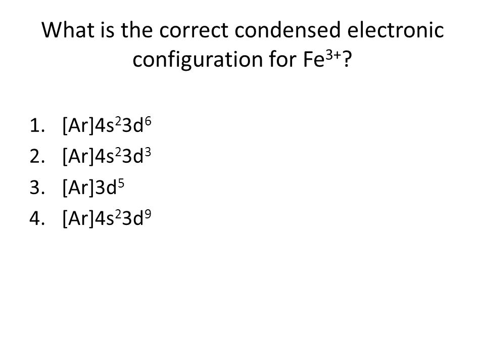 What is the correct condensed electronic configuration for Fe3+