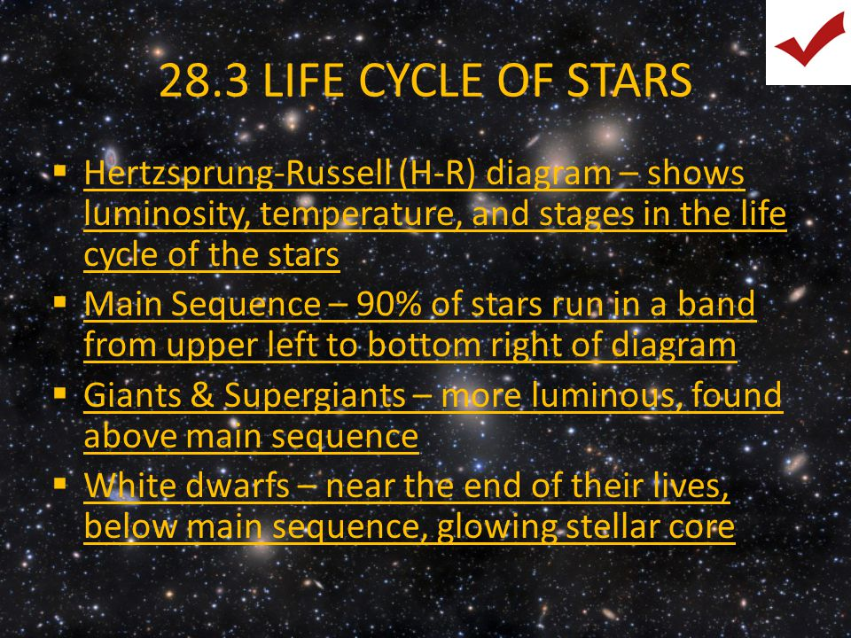28.3 LIFE CYCLE OF STARS Hertzsprung-Russell (H-R) diagram – shows luminosity, temperature, and stages in the life cycle of the stars.