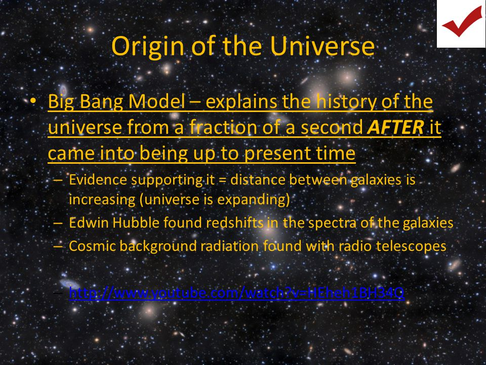 Origin of the Universe Big Bang Model – explains the history of the universe from a fraction of a second AFTER it came into being up to present time.