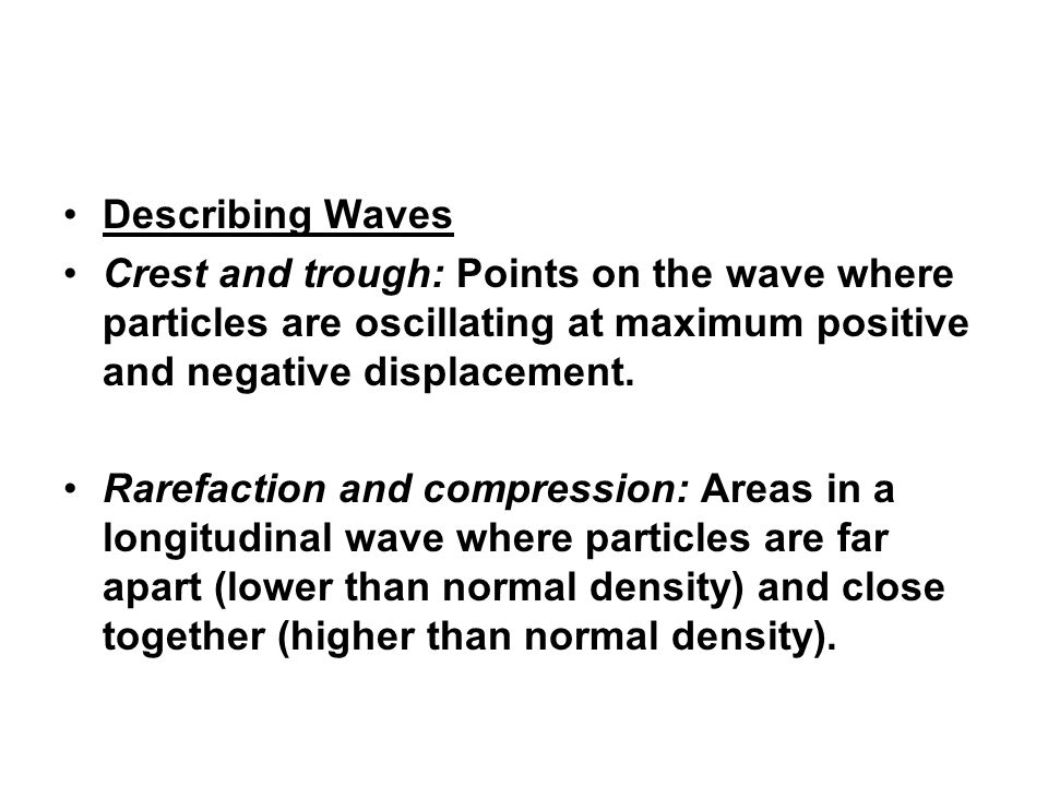 Describing Waves Crest and trough: Points on the wave where particles are oscillating at maximum positive and negative displacement.