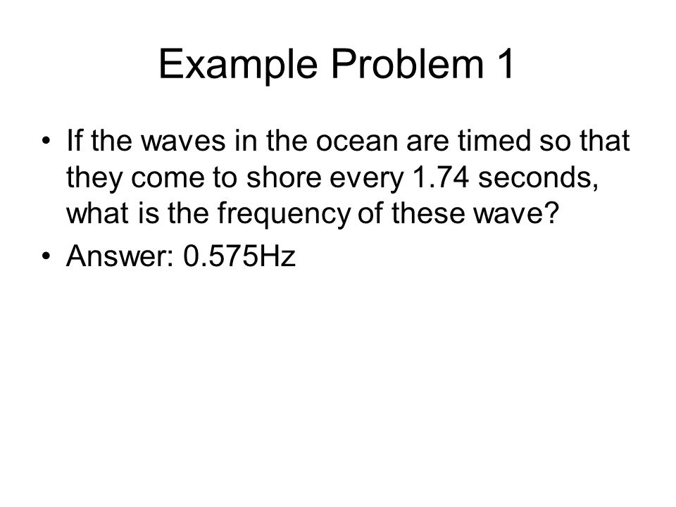 Example Problem 1 If the waves in the ocean are timed so that they come to shore every 1.74 seconds, what is the frequency of these wave