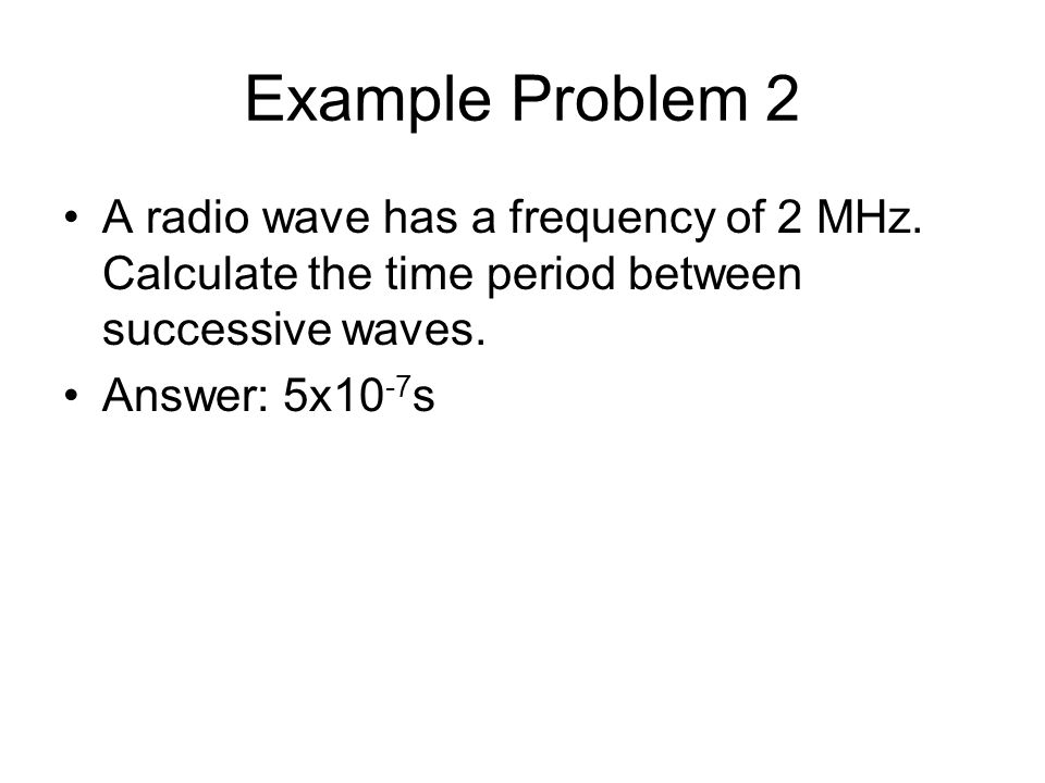 Example Problem 2 A radio wave has a frequency of 2 MHz. Calculate the time period between successive waves.