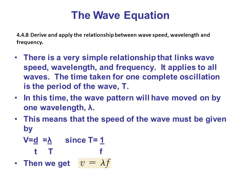The Wave Equation 4.4.8 Derive and apply the relationship between wave speed, wavelength and frequency.