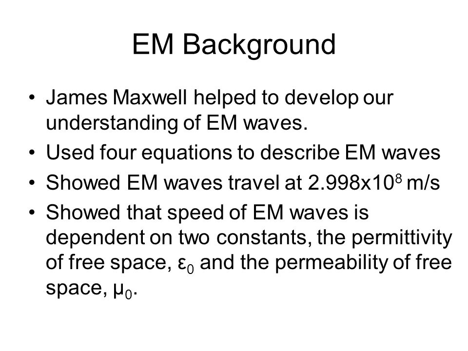 EM Background James Maxwell helped to develop our understanding of EM waves. Used four equations to describe EM waves.