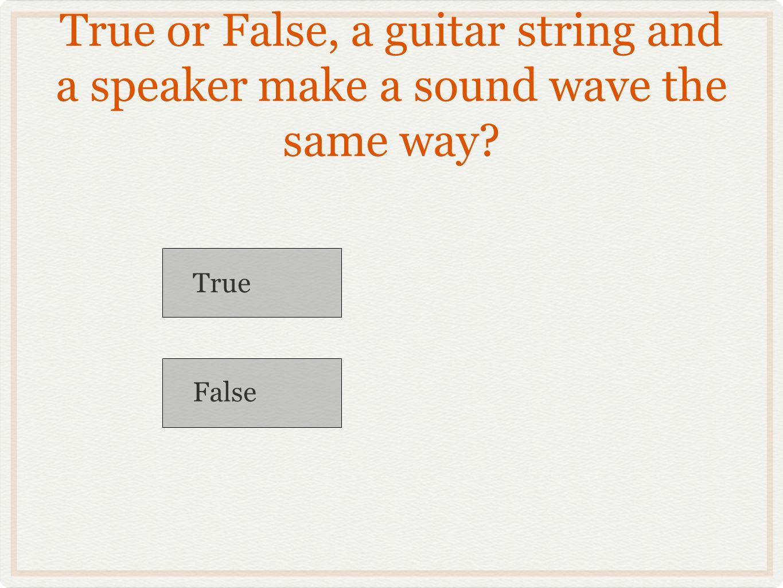 True or False, a guitar string and a speaker make a sound wave the same way