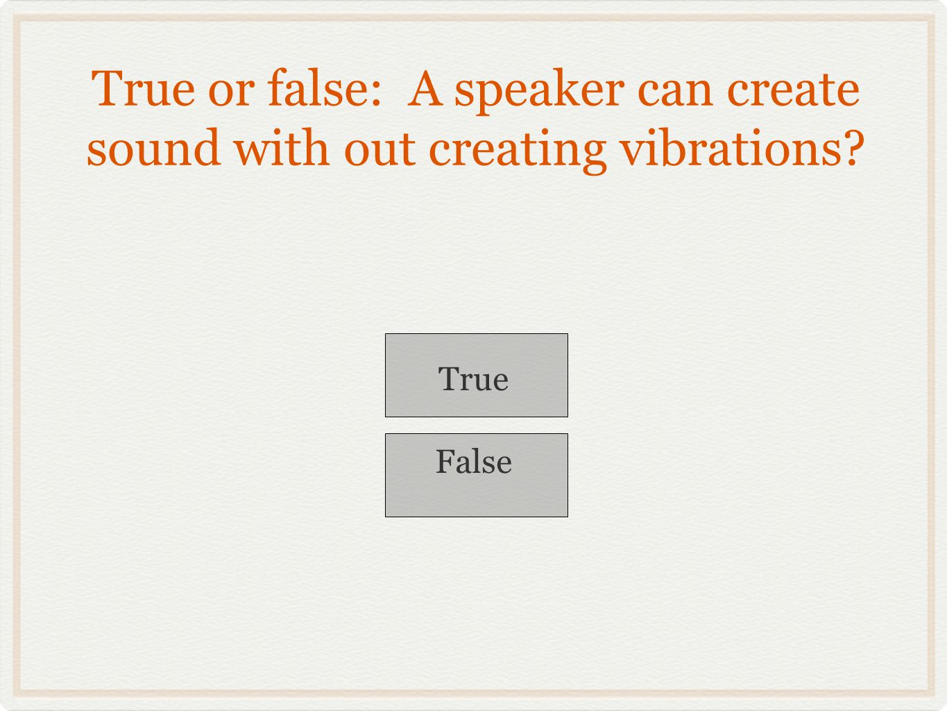True or false: A speaker can create sound with out creating vibrations