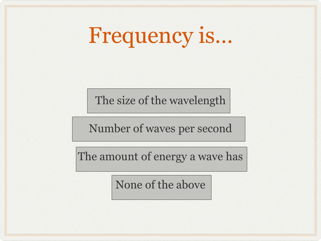 Frequency is… The size of the wavelength Number of waves per second