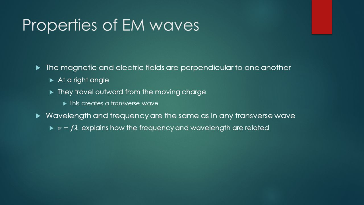 Properties of EM waves The magnetic and electric fields are perpendicular to one another. At a right angle.