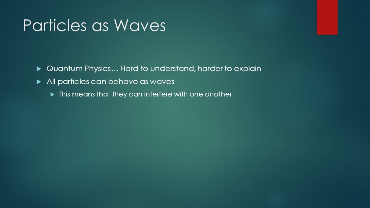 Particles as Waves Quantum Physics… Hard to understand, harder to explain. All particles can behave as waves.