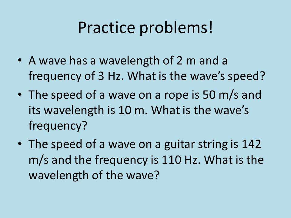 Practice problems! A wave has a wavelength of 2 m and a frequency of 3 Hz. What is the wave's speed