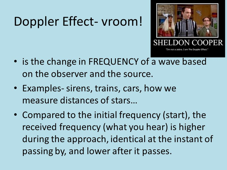 Doppler Effect- vroom! is the change in FREQUENCY of a wave based on the observer and the source.