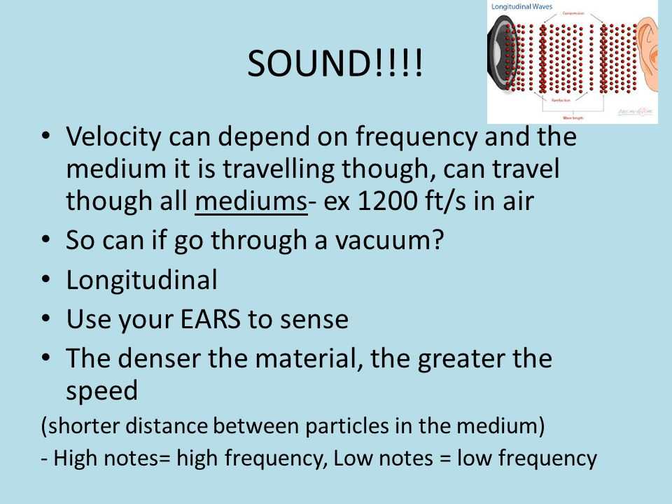 SOUND!!!! Velocity can depend on frequency and the medium it is travelling though, can travel though all mediums- ex 1200 ft/s in air.