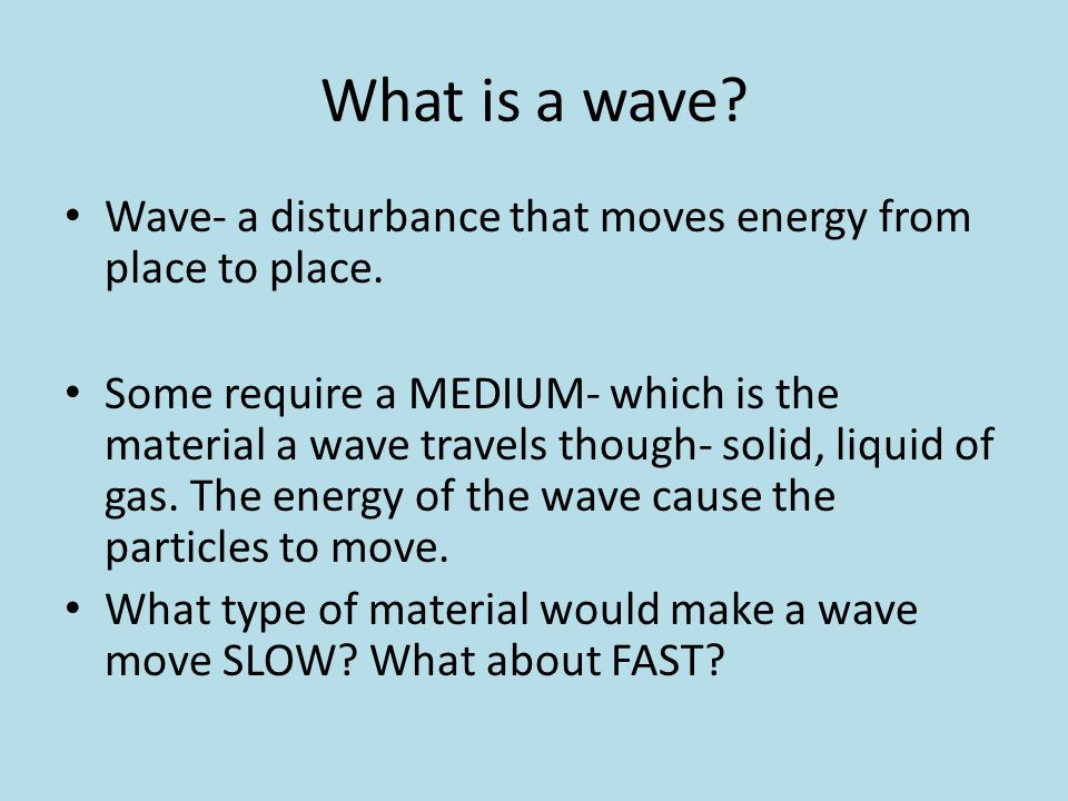 What is a wave Wave- a disturbance that moves energy from place to place.