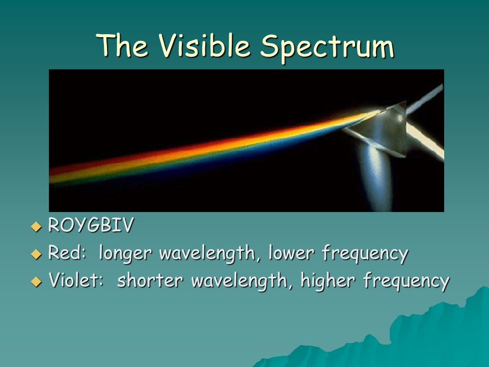The Visible Spectrum ROYGBIV Red: longer wavelength, lower frequency