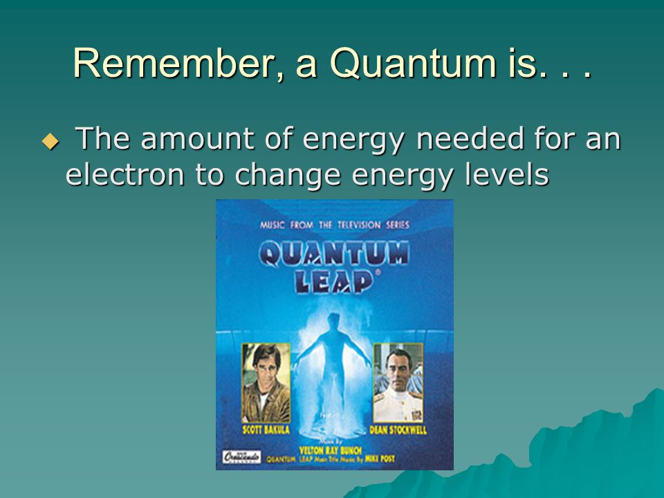 Remember, a Quantum is. . . The amount of energy needed for an electron to change energy levels