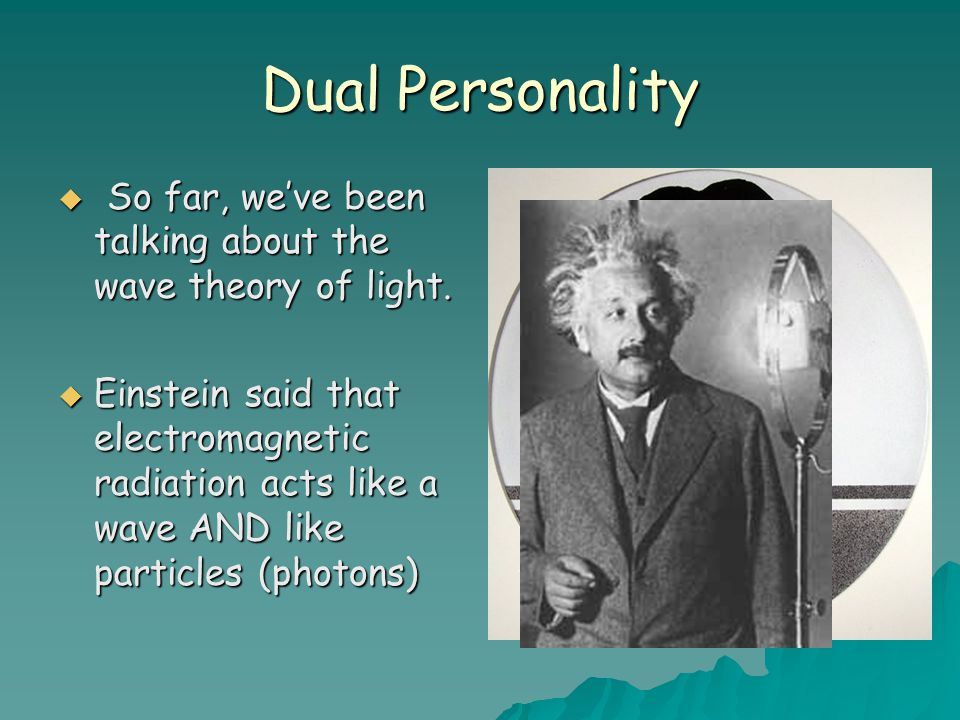 Dual Personality So far, we've been talking about the wave theory of light.