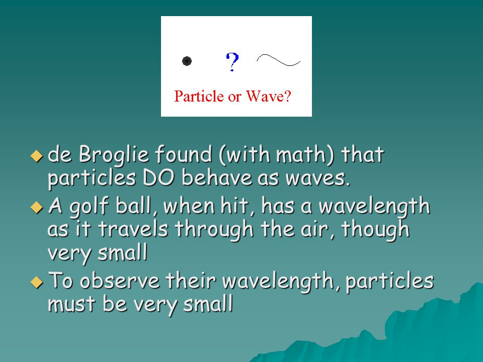 de Broglie found (with math) that particles DO behave as waves.