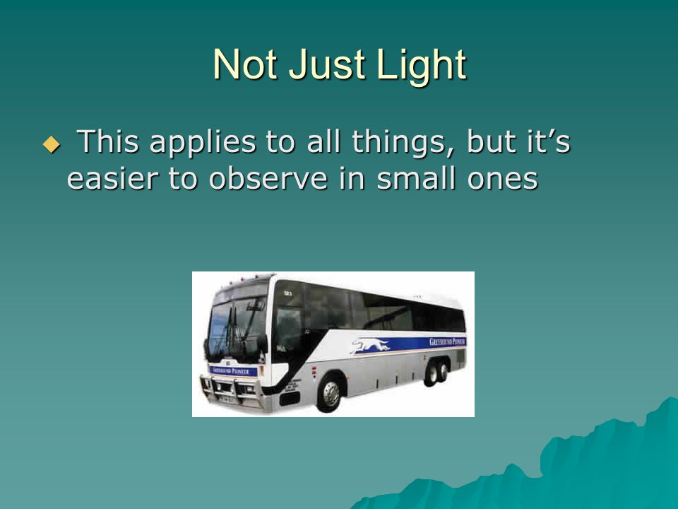 Not Just Light This applies to all things, but it's easier to observe in small ones