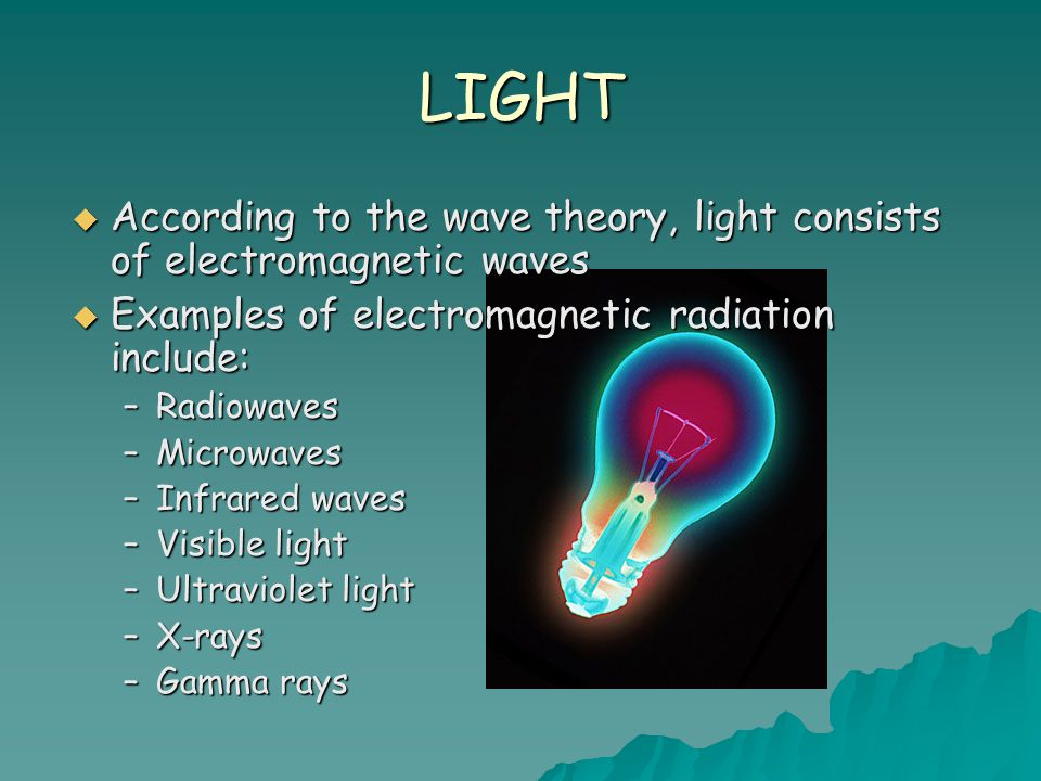 LIGHT According to the wave theory, light consists of electromagnetic waves. Examples of electromagnetic radiation include: