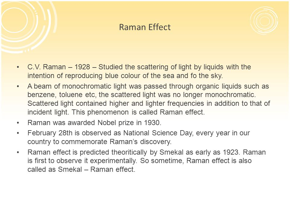 Raman Effect C.V. Raman – 1928 – Studied the scattering of light by liquids with the intention of reproducing blue colour of the sea and fo the sky.