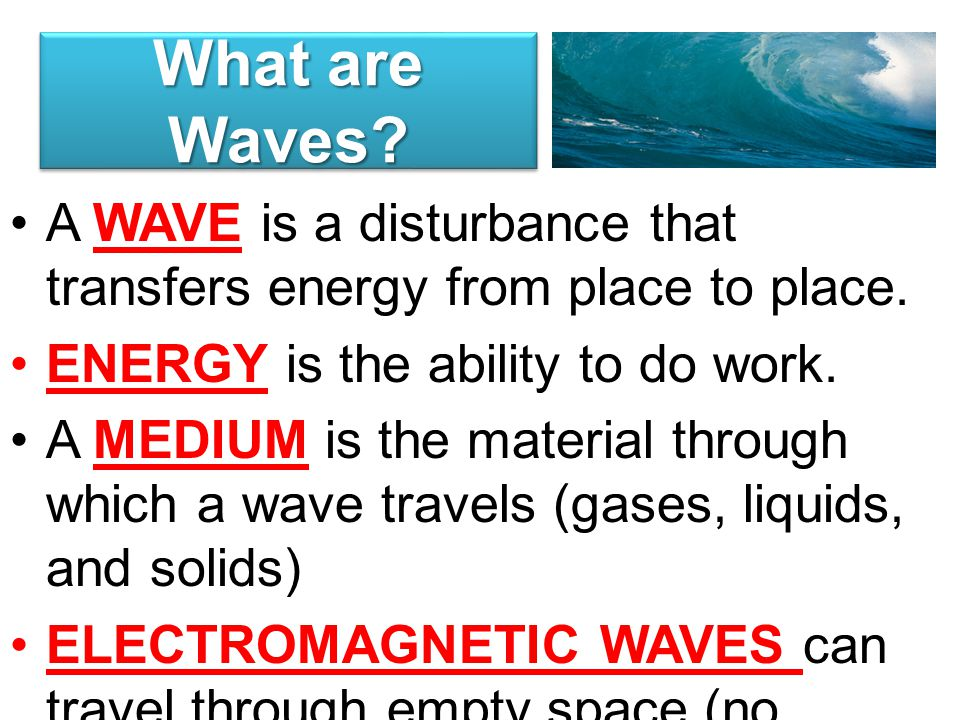 What are Waves A WAVE is a disturbance that transfers energy from place to place. ENERGY is the ability to do work.