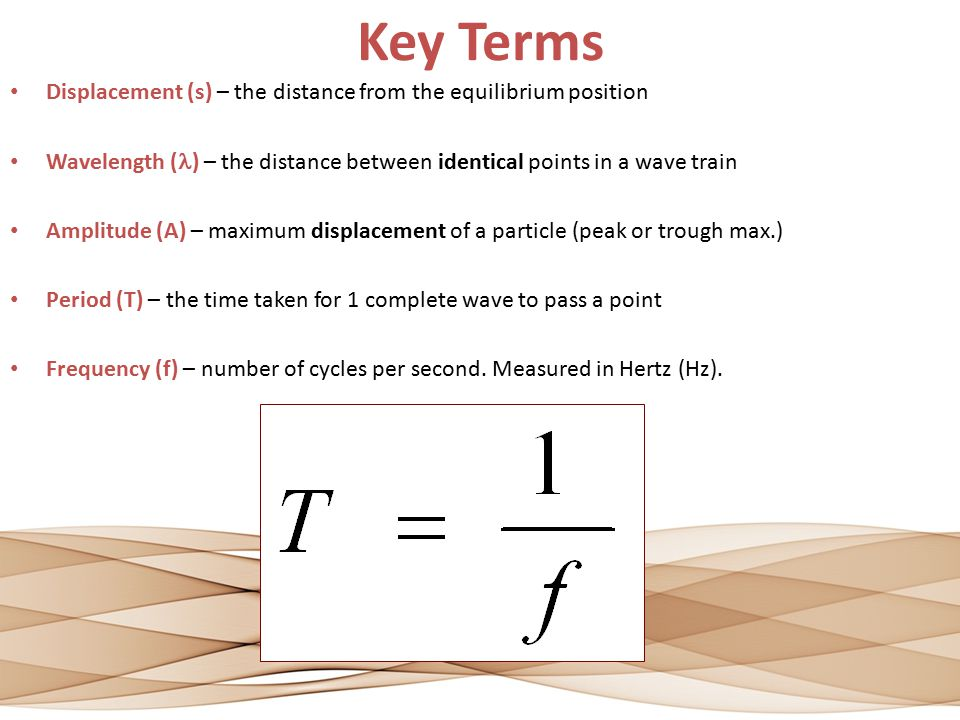 Key Terms Displacement (s) – the distance from the equilibrium position. Wavelength (l) – the distance between identical points in a wave train.