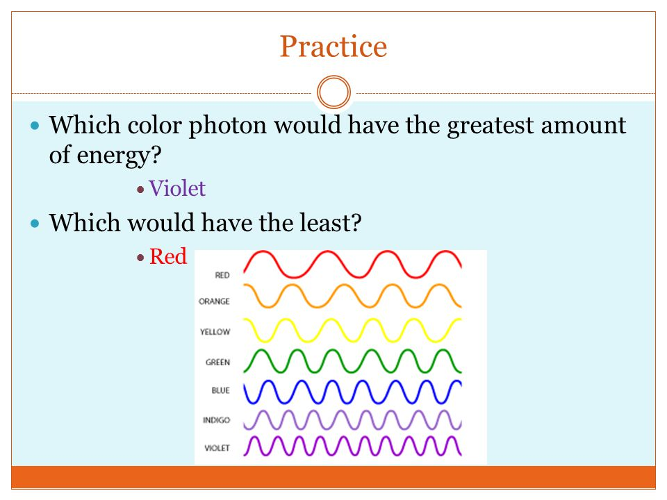 Practice Which color photon would have the greatest amount of energy