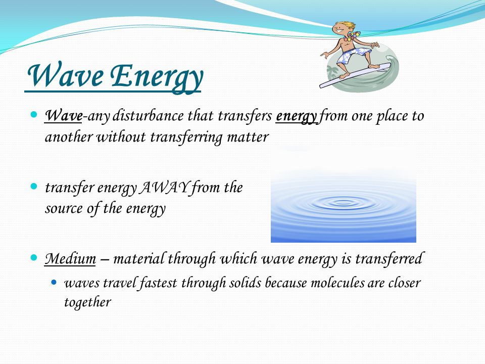 Wave Energy Wave-any disturbance that transfers energy from one place to another without transferring matter.