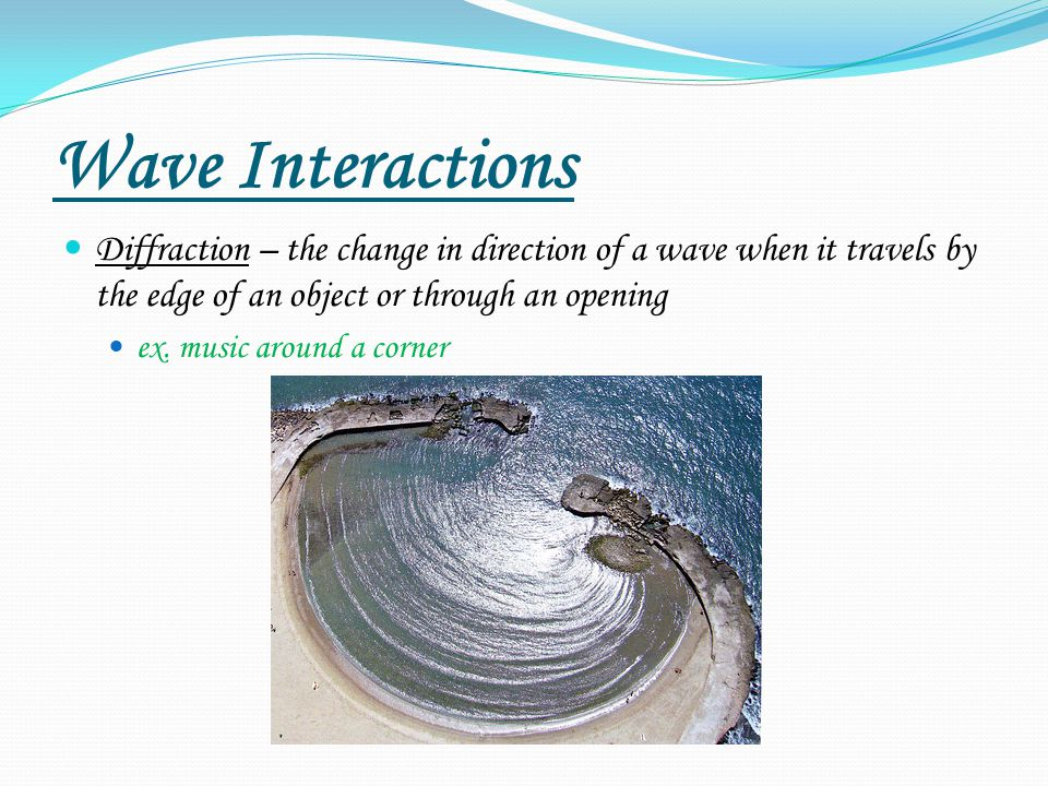 Wave Interactions Diffraction – the change in direction of a wave when it travels by the edge of an object or through an opening.