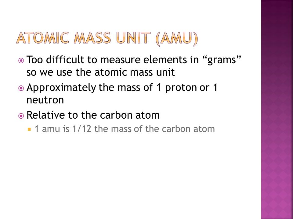 Atomic mass unit (AMU) Too difficult to measure elements in grams so we use the atomic mass unit.