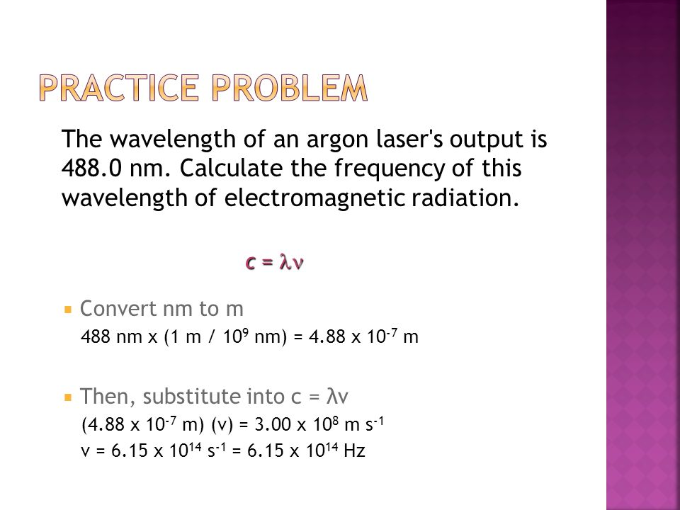 Practice Problem The wavelength of an argon laser s output is 488.0 nm. Calculate the frequency of this wavelength of electromagnetic radiation.