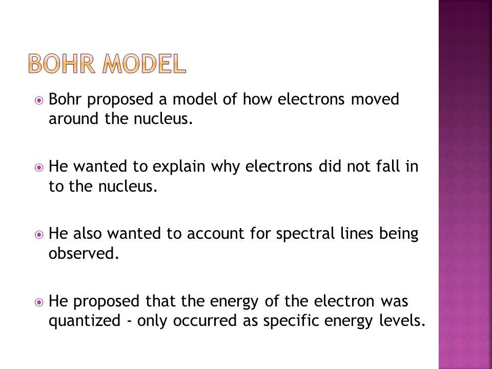 Bohr Model Bohr proposed a model of how electrons moved around the nucleus. He wanted to explain why electrons did not fall in to the nucleus.