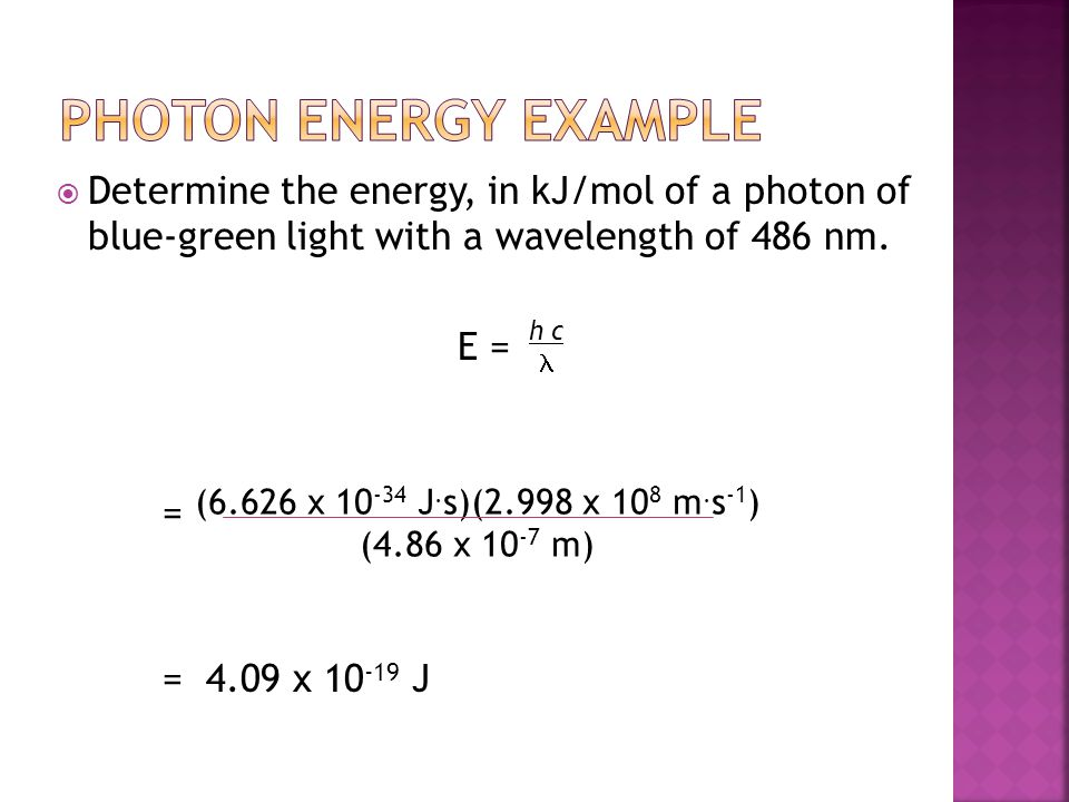 Photon Energy Example Determine the energy, in kJ/mol of a photon of blue-green light with a wavelength of 486 nm.