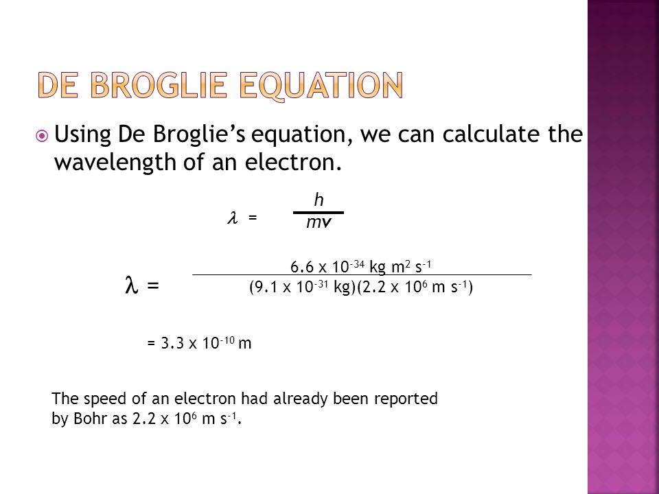 De Broglie Equation Using De Broglie's equation, we can calculate the wavelength of an electron. l =