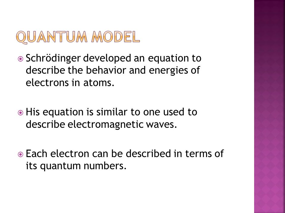 Quantum Model Schrödinger developed an equation to describe the behavior and energies of electrons in atoms.