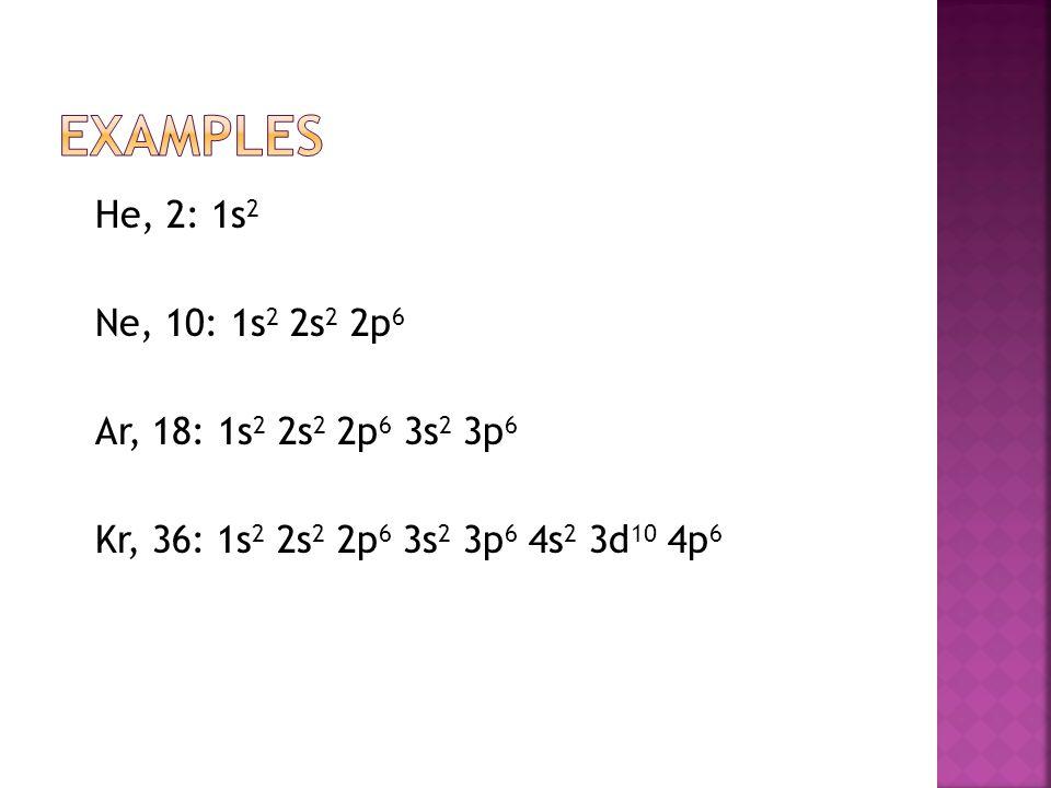 Examples He, 2: 1s2 Ne, 10: 1s2 2s2 2p6 Ar, 18: 1s2 2s2 2p6 3s2 3p6