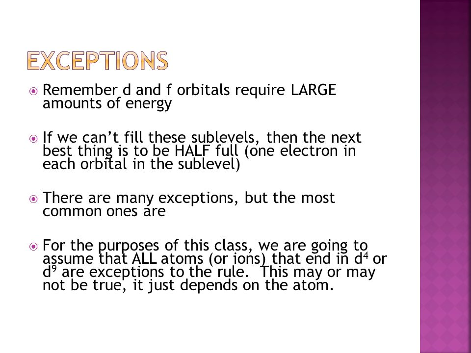 Exceptions Remember d and f orbitals require LARGE amounts of energy
