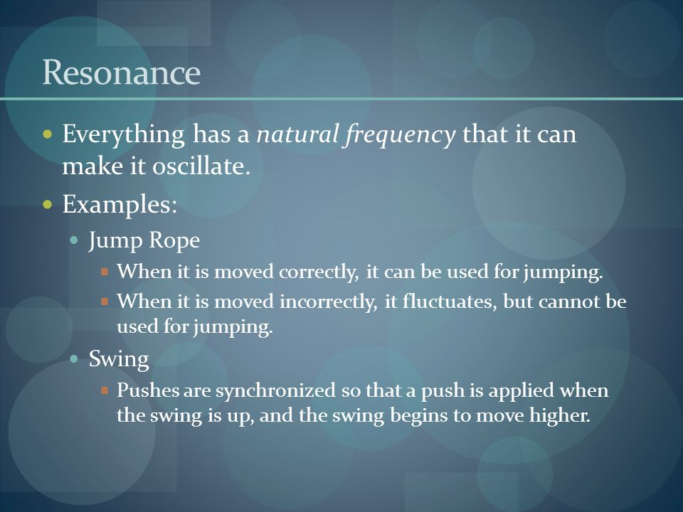 Resonance Everything has a natural frequency that it can make it oscillate. Examples: Jump Rope.