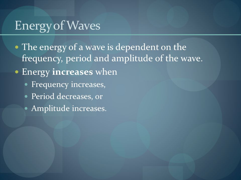 Energy of Waves The energy of a wave is dependent on the frequency, period and amplitude of the wave.