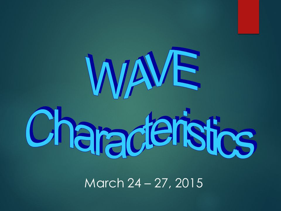 WAVE Characteristics March 24 – 27, 2015