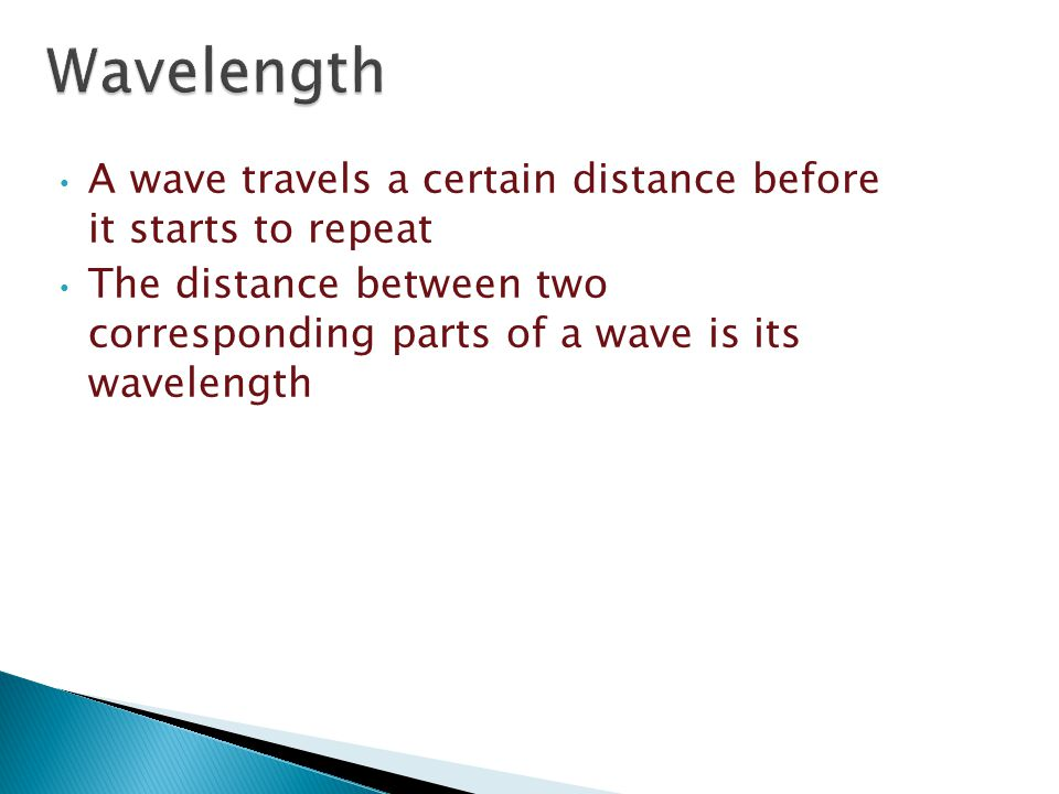 Wavelength A wave travels a certain distance before it starts to repeat.