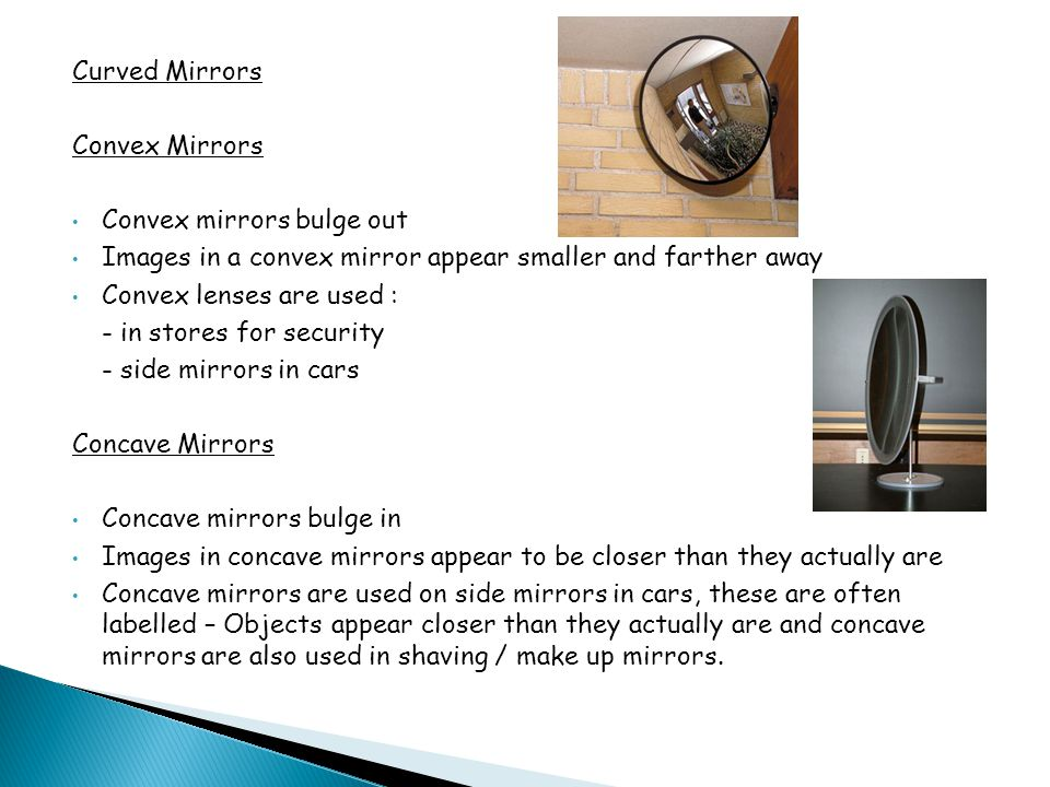 Curved Mirrors Convex Mirrors. Convex mirrors bulge out. Images in a convex mirror appear smaller and farther away.